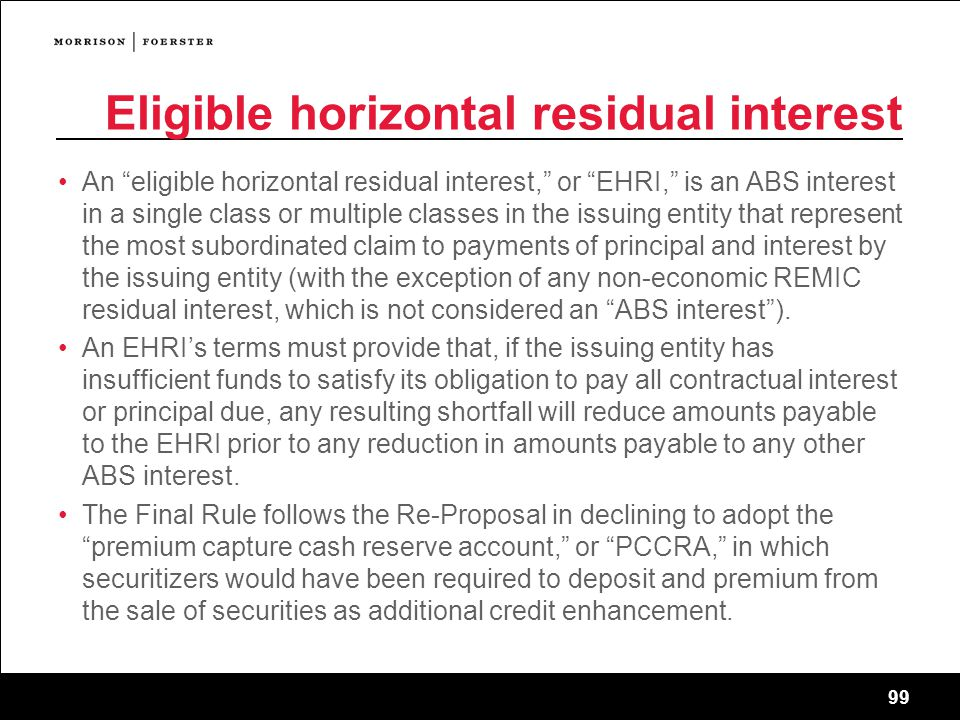 99 Eligible horizontal residual interest An eligible horizontal residual interest, or EHRI, is an ABS interest in a single class or multiple classes in the issuing entity that represent the most subordinated claim to payments of principal and interest by the issuing entity (with the exception of any non-economic REMIC residual interest, which is not considered an ABS interest ).