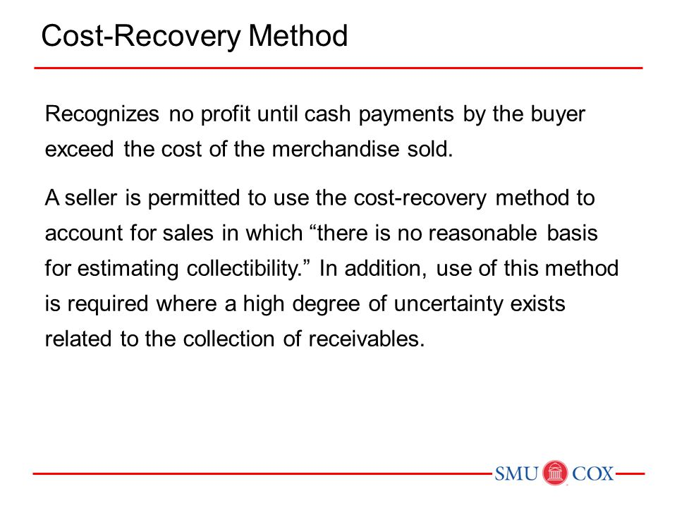 Recognizes no profit until cash payments by the buyer exceed the cost of the merchandise sold. A seller is permitted to use the cost-recovery method t
