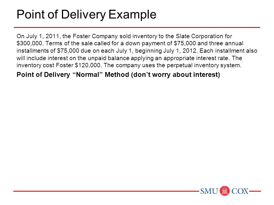 Point of Delivery Example On July 1, 2011, the Foster Company sold inventory to the Slate Corporation for $300,000. Terms of the sale called for a dow