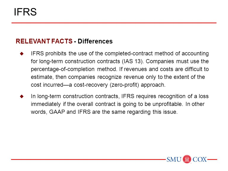 RELEVANT FACTS - Differences  IFRS prohibits the use of the completed-contract method of accounting for long-term construction contracts (IAS 13). Co