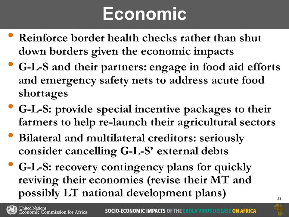 Reinforce border health checks rather than shut down borders given the economic impacts G-L-S and their partners: engage in food aid efforts and emergency safety nets to address acute food shortages G-L-S: provide special incentive packages to their farmers to help re-launch their agricultural sectors Bilateral and multilateral creditors: seriously consider cancelling G-L-S' external debts G-L-S: recovery contingency plans for quickly reviving their economies (revise their MT and possibly LT national development plans) Economic 21