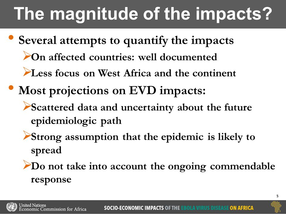 Several attempts to quantify the impacts  On affected countries: well documented  Less focus on West Africa and the continent Most projections on EVD impacts:  Scattered data and uncertainty about the future epidemiologic path  Strong assumption that the epidemic is likely to spread  Do not take into account the ongoing commendable response The magnitude of the impacts.