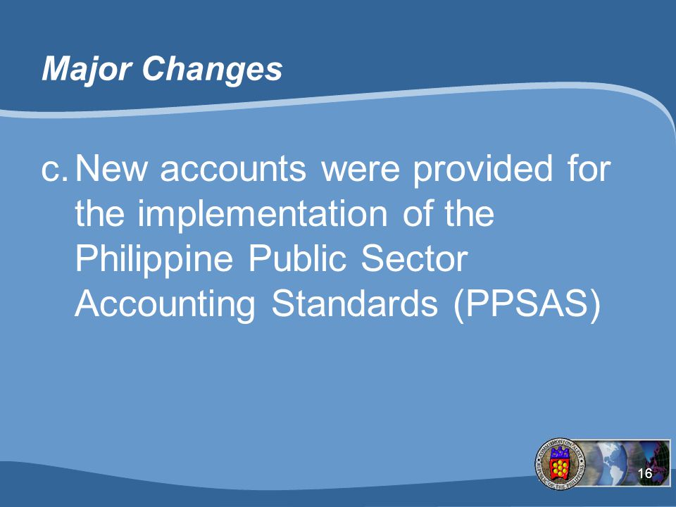 16 Major Changes c.New accounts were provided for the implementation of the Philippine Public Sector Accounting Standards (PPSAS)