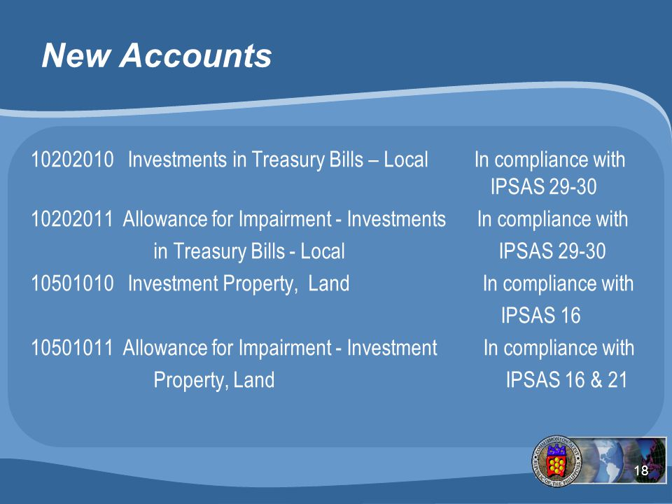 18 New Accounts 10202010 Investments in Treasury Bills – Local In compliance with IPSAS 29-30 10202011 Allowance for Impairment - Investments In compliance with in Treasury Bills - Local IPSAS 29-30 10501010 Investment Property, Land In compliance with IPSAS 16 10501011 Allowance for Impairment - Investment In compliance with Property, Land IPSAS 16 & 21