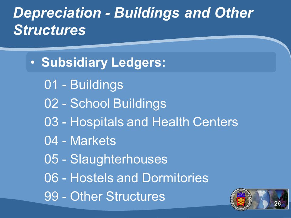 26 Depreciation - Buildings and Other Structures Subsidiary Ledgers: 01 - Buildings 02 - School Buildings 03 - Hospitals and Health Centers 04 - Markets 05 - Slaughterhouses 06 - Hostels and Dormitories 99 - Other Structures