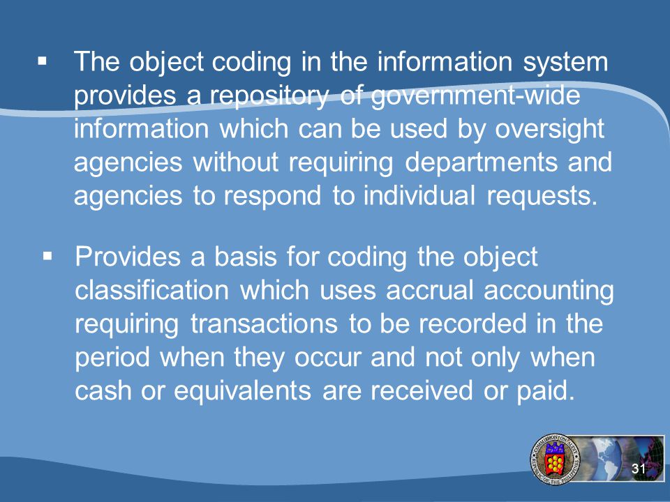 31  The object coding in the information system provides a repository of government-wide information which can be used by oversight agencies without requiring departments and agencies to respond to individual requests.