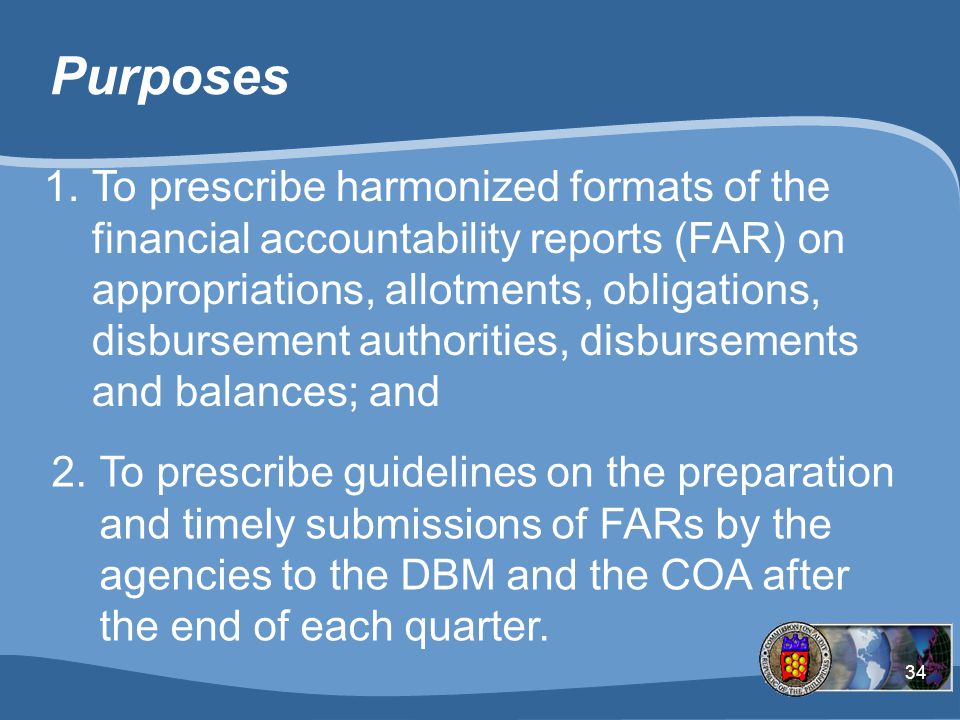 34 Purposes 1.To prescribe harmonized formats of the financial accountability reports (FAR) on appropriations, allotments, obligations, disbursement authorities, disbursements and balances; and 2.To prescribe guidelines on the preparation and timely submissions of FARs by the agencies to the DBM and the COA after the end of each quarter.