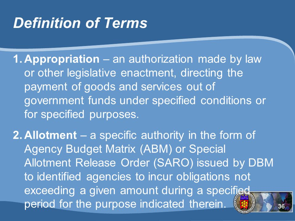 36 Definition of Terms 1.Appropriation – an authorization made by law or other legislative enactment, directing the payment of goods and services out of government funds under specified conditions or for specified purposes.