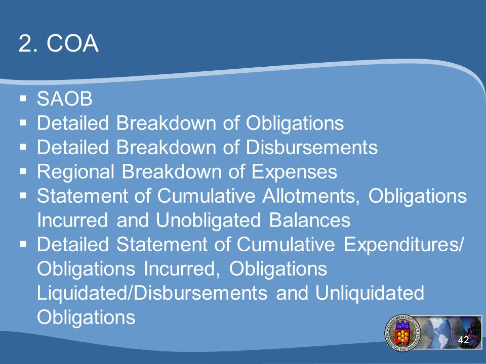 42 2.COA  SAOB  Detailed Breakdown of Obligations  Detailed Breakdown of Disbursements  Regional Breakdown of Expenses  Statement of Cumulative Allotments, Obligations Incurred and Unobligated Balances  Detailed Statement of Cumulative Expenditures/ Obligations Incurred, Obligations Liquidated/Disbursements and Unliquidated Obligations