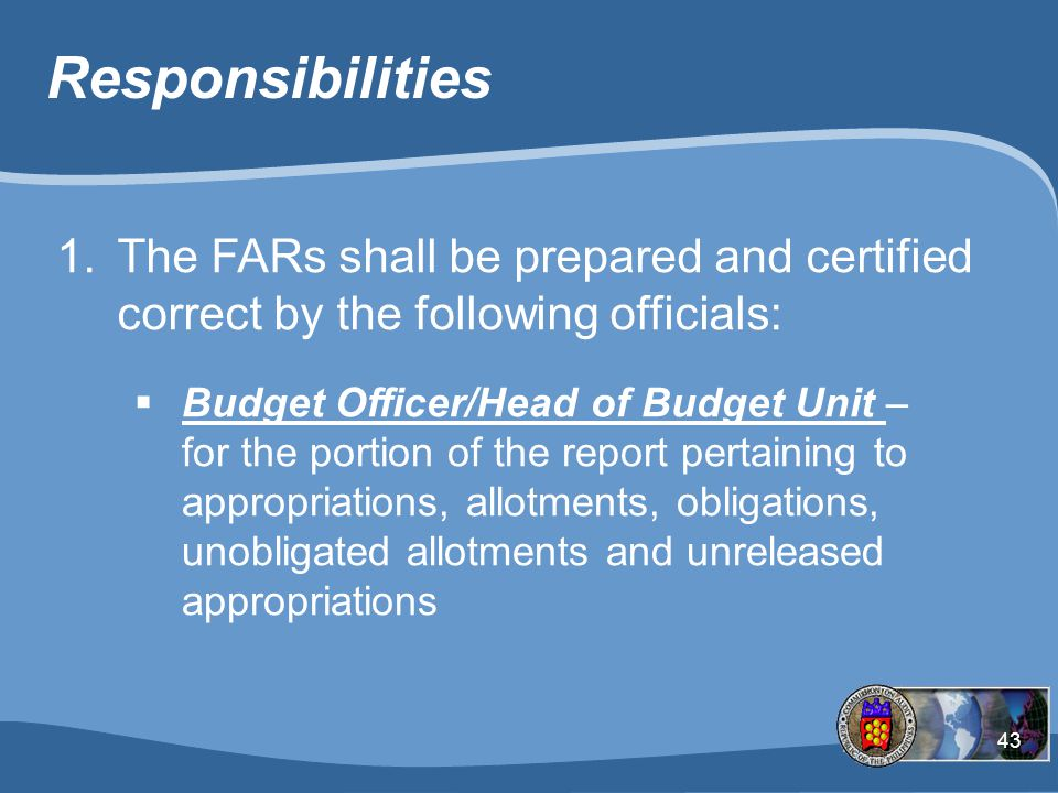 43 Responsibilities 1.The FARs shall be prepared and certified correct by the following officials:  Budget Officer/Head of Budget Unit – for the portion of the report pertaining to appropriations, allotments, obligations, unobligated allotments and unreleased appropriations