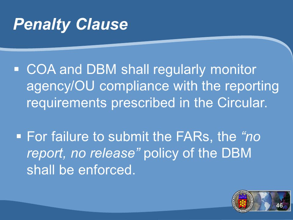 46 Penalty Clause  COA and DBM shall regularly monitor agency/OU compliance with the reporting requirements prescribed in the Circular.