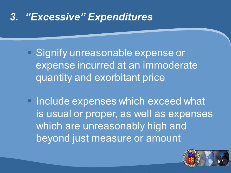 52 3. Excessive Expenditures  Signify unreasonable expense or expense incurred at an immoderate quantity and exorbitant price  Include expenses which exceed what is usual or proper, as well as expenses which are unreasonably high and beyond just measure or amount