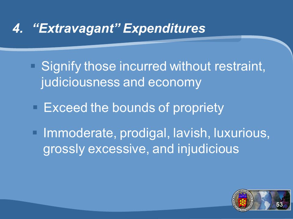 53 4. Extravagant Expenditures  Signify those incurred without restraint, judiciousness and economy  Exceed the bounds of propriety  Immoderate, prodigal, lavish, luxurious, grossly excessive, and injudicious