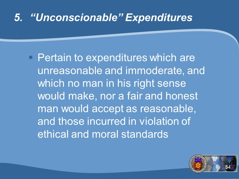 54 5. Unconscionable Expenditures  Pertain to expenditures which are unreasonable and immoderate, and which no man in his right sense would make, nor a fair and honest man would accept as reasonable, and those incurred in violation of ethical and moral standards