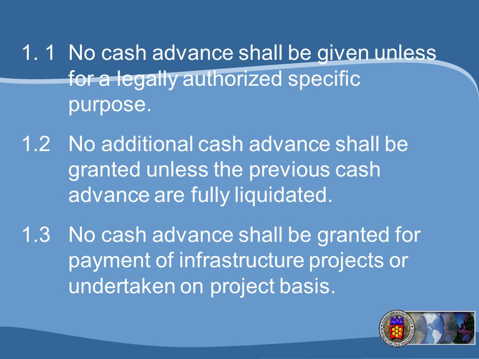 1.1 No cash advance shall be given unless for a legally authorized specific purpose.
