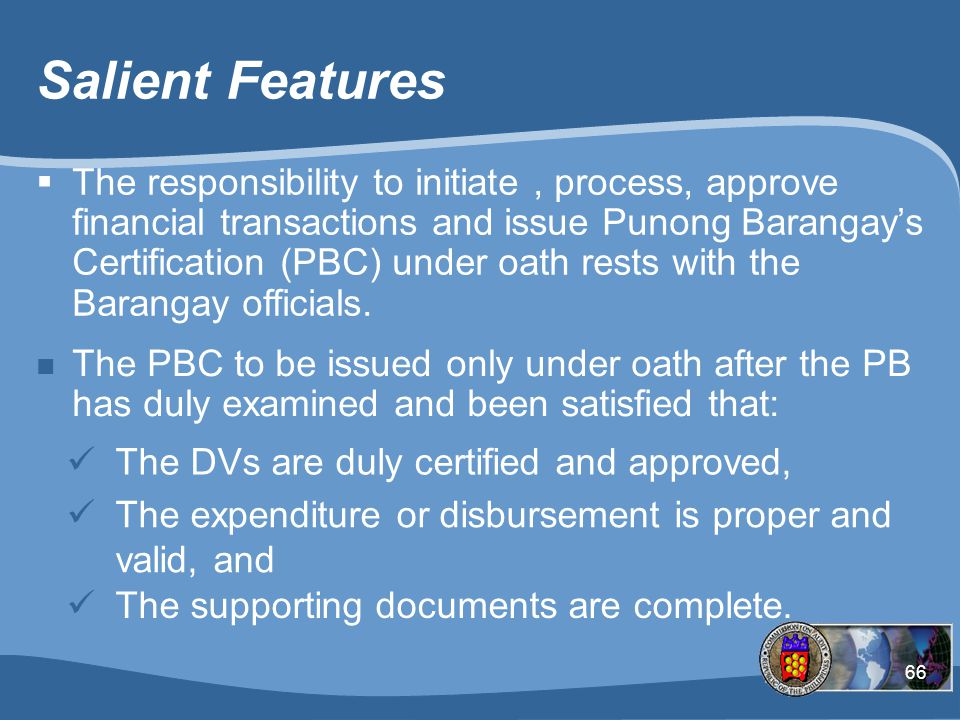 66 Salient Features The DVs are duly certified and approved, n The PBC to be issued only under oath after the PB has duly examined and been satisfied that: The expenditure or disbursement is proper and valid, and The supporting documents are complete.