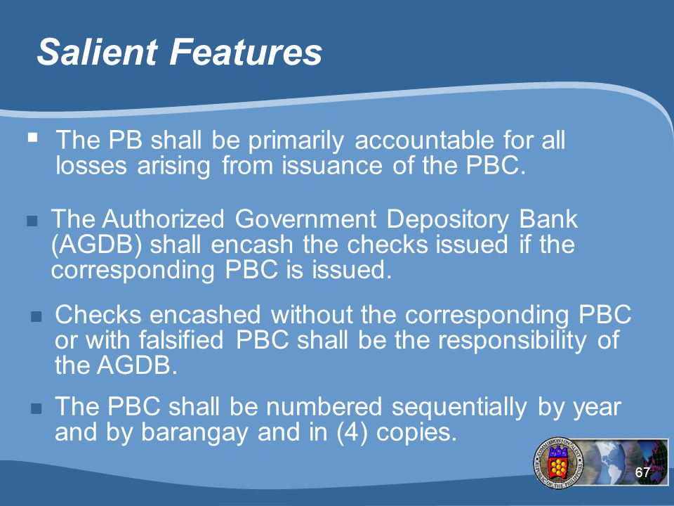 67 Salient Features n The Authorized Government Depository Bank (AGDB) shall encash the checks issued if the corresponding PBC is issued.