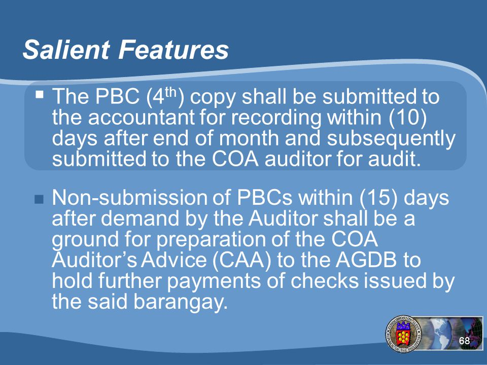 68 Salient Features  The PBC (4 th ) copy shall be submitted to the accountant for recording within (10) days after end of month and subsequently submitted to the COA auditor for audit.