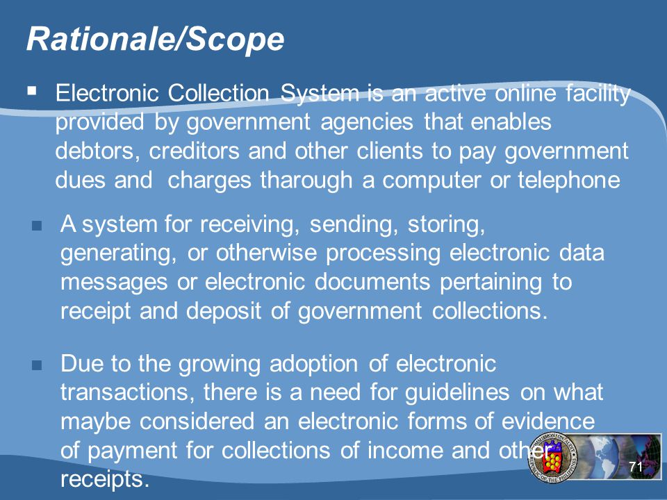 71 Rationale/Scope n A system for receiving, sending, storing, generating, or otherwise processing electronic data messages or electronic documents pertaining to receipt and deposit of government collections.