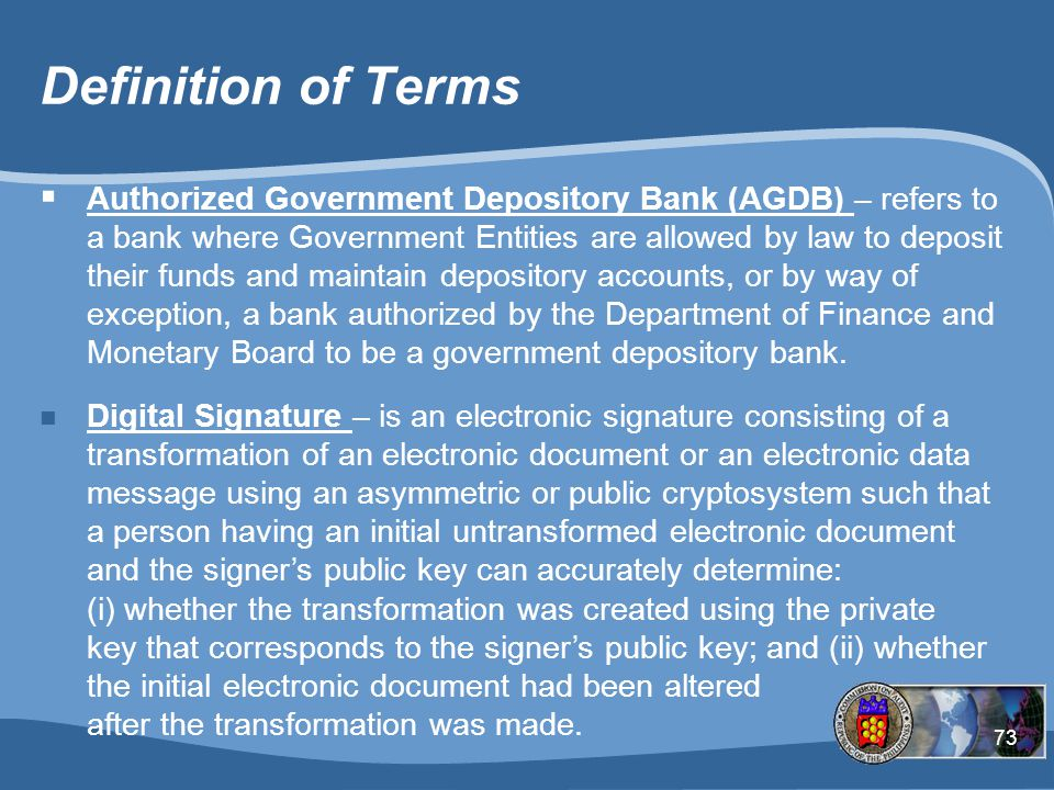 73 Definition of Terms  Authorized Government Depository Bank (AGDB) – refers to a bank where Government Entities are allowed by law to deposit their funds and maintain depository accounts, or by way of exception, a bank authorized by the Department of Finance and Monetary Board to be a government depository bank.