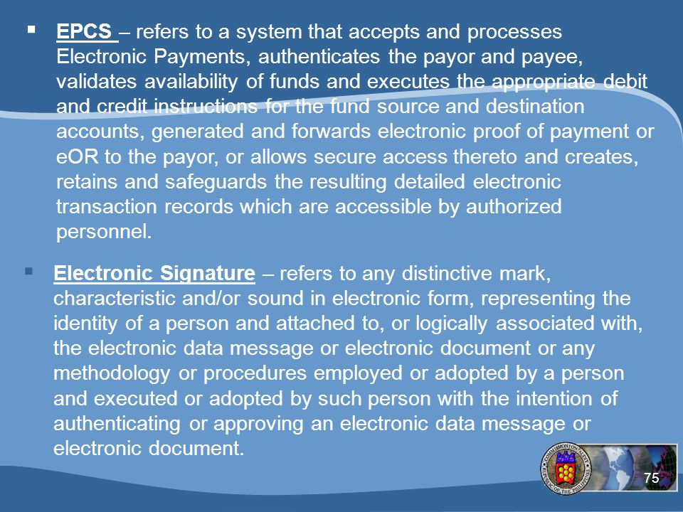 75  EPCS – refers to a system that accepts and processes Electronic Payments, authenticates the payor and payee, validates availability of funds and executes the appropriate debit and credit instructions for the fund source and destination accounts, generated and forwards electronic proof of payment or eOR to the payor, or allows secure access thereto and creates, retains and safeguards the resulting detailed electronic transaction records which are accessible by authorized personnel.
