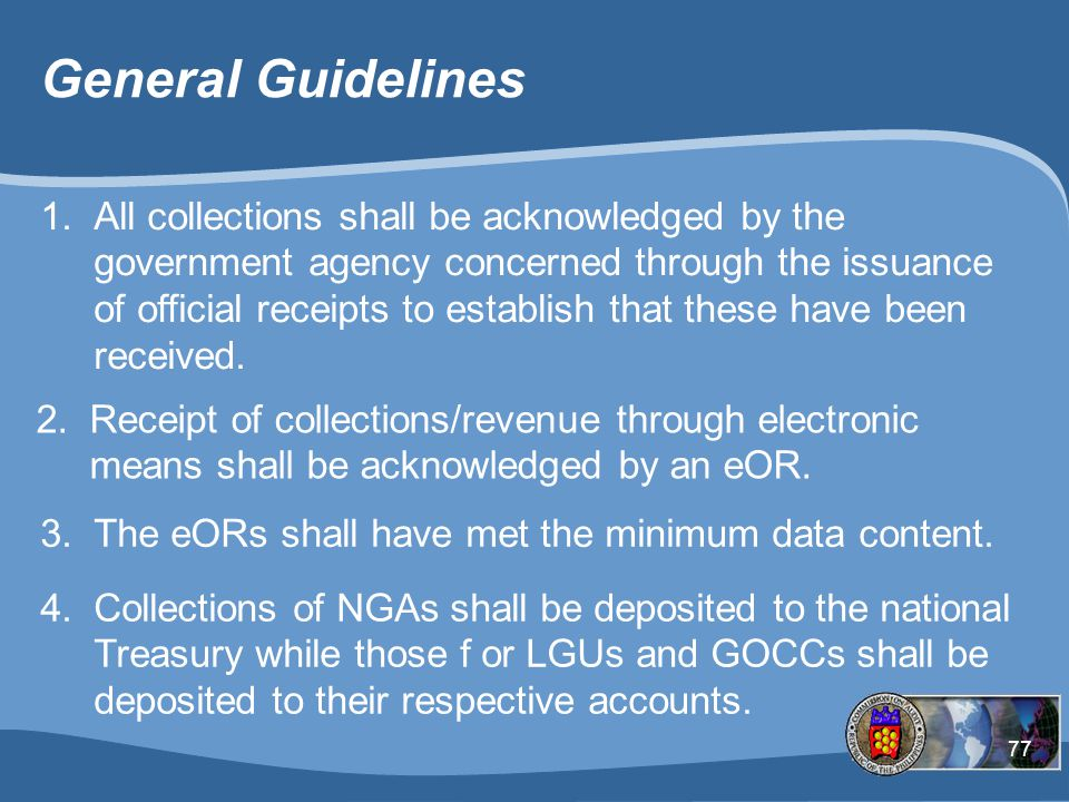 77 General Guidelines 1.All collections shall be acknowledged by the government agency concerned through the issuance of official receipts to establish that these have been received.
