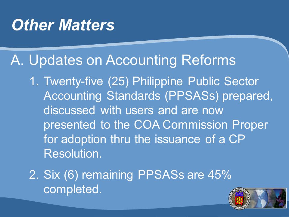 Other Matters A.Updates on Accounting Reforms 1.Twenty-five (25) Philippine Public Sector Accounting Standards (PPSASs) prepared, discussed with users and are now presented to the COA Commission Proper for adoption thru the issuance of a CP Resolution.