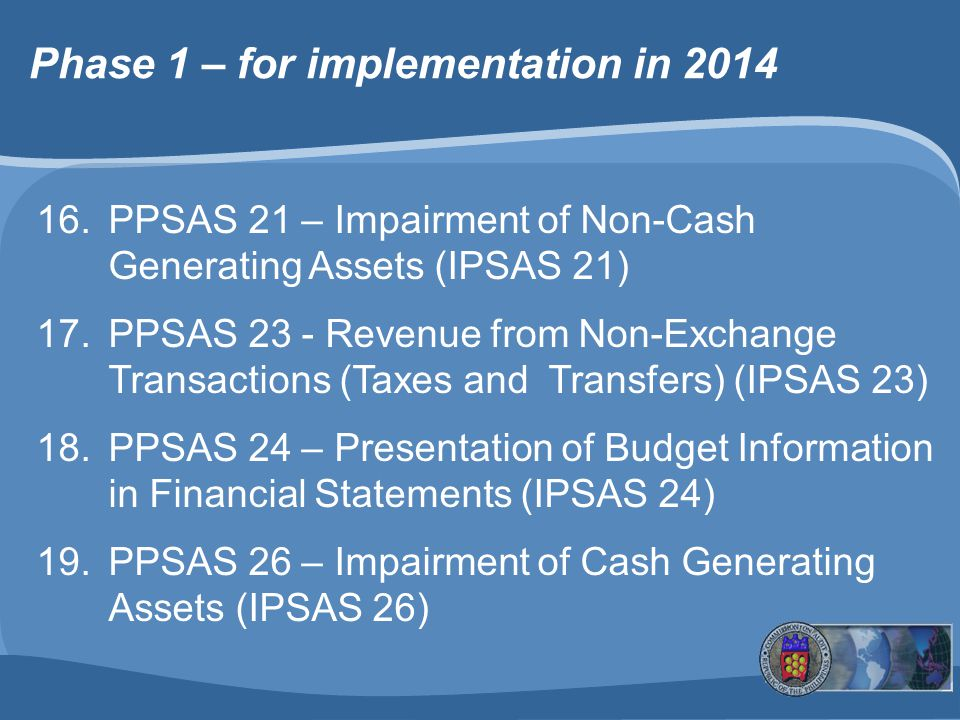 16.PPSAS 21 – Impairment of Non-Cash Generating Assets (IPSAS 21) 17.PPSAS 23 - Revenue from Non-Exchange Transactions (Taxes and Transfers) (IPSAS 23) 18.PPSAS 24 – Presentation of Budget Information in Financial Statements (IPSAS 24) 19.PPSAS 26 – Impairment of Cash Generating Assets (IPSAS 26) Phase 1 – for implementation in 2014