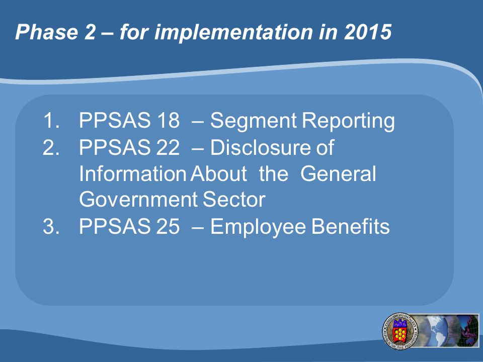 Phase 2 – for implementation in 2015 1.PPSAS 18 – Segment Reporting 2.PPSAS 22 – Disclosure of Information About the General Government Sector 3.PPSAS 25 – Employee Benefits