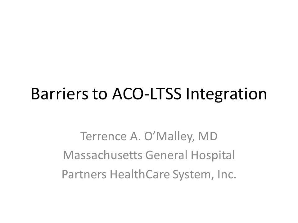 Barriers to ACO-LTSS Integration Terrence A. O'Malley, MD Massachusetts General Hospital Partners HealthCare System, Inc.