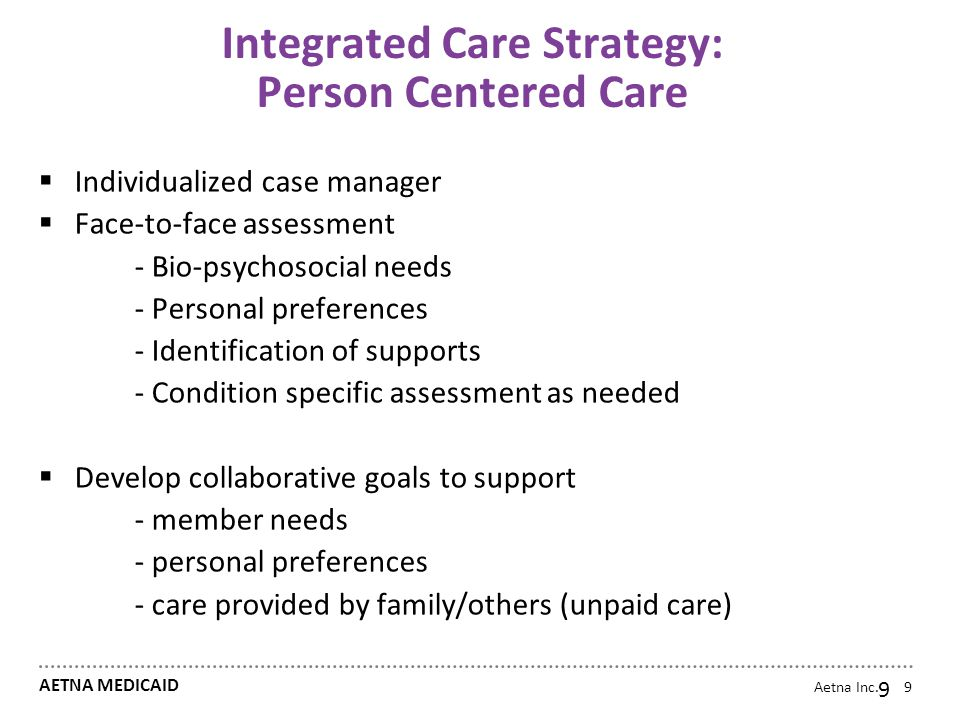 Aetna Inc. AETNA MEDICAID 9 Integrated Care Strategy: Person Centered Care  Individualized case manager  Face-to-face assessment - Bio-psychosocial