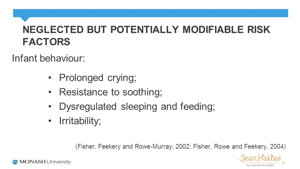 NEGLECTED BUT POTENTIALLY MODIFIABLE RISK FACTORS Infant behaviour: Prolonged crying; Resistance to soothing; Dysregulated sleeping and feeding; Irritability; (Fisher, Feekery and Rowe-Murray, 2002; Fisher, Rowe and Feekery, 2004)