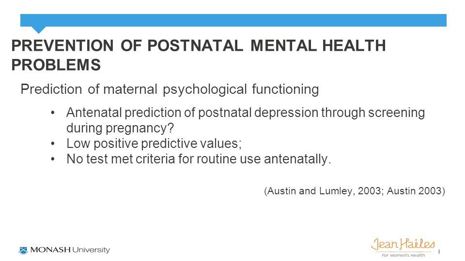 PREVENTION OF POSTNATAL MENTAL HEALTH PROBLEMS Prediction of maternal psychological functioning Antenatal prediction of postnatal depression through screening during pregnancy.