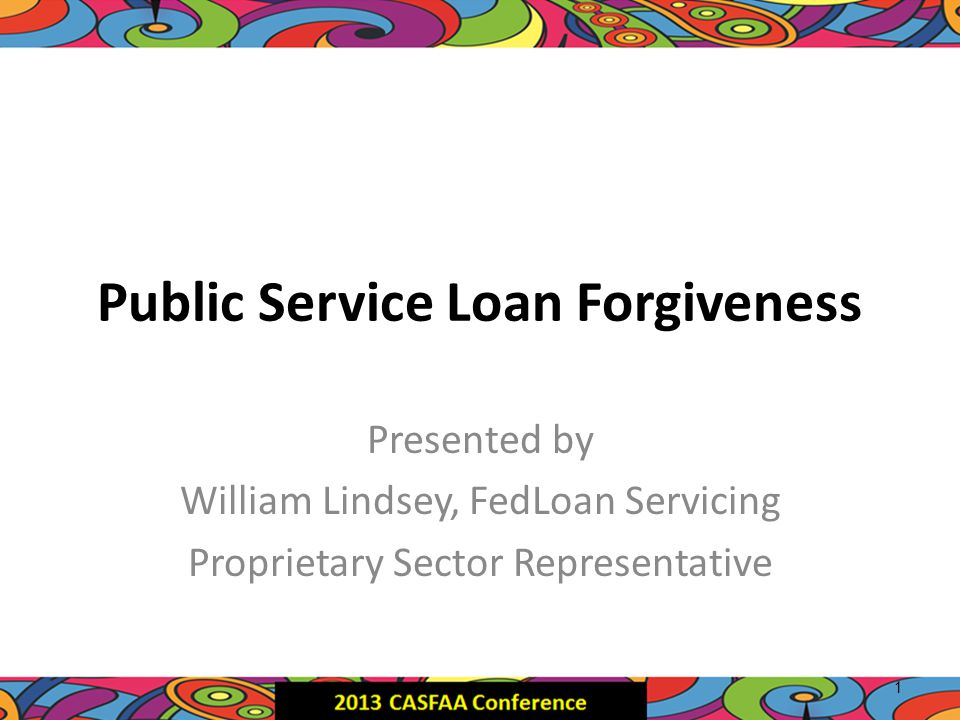 Public Service Loan Forgiveness Presented by William Lindsey, FedLoan Servicing Proprietary Sector Representative 1