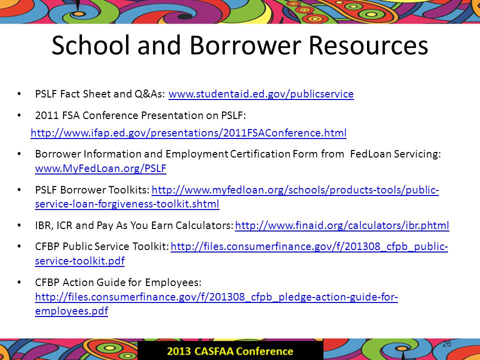 School and Borrower Resources PSLF Fact Sheet and Q&As: www.studentaid.ed.gov/publicservicewww.studentaid.ed.gov/publicservice 2011 FSA Conference Pre