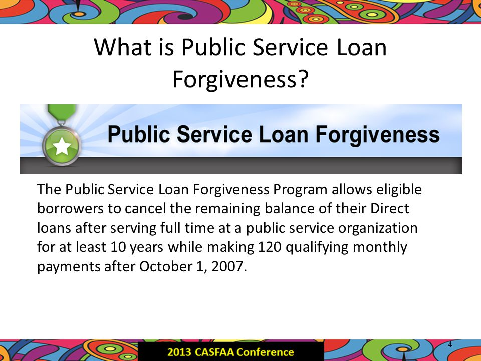 What is Public Service Loan Forgiveness? The Public Service Loan Forgiveness Program allows eligible borrowers to cancel the remaining balance of thei