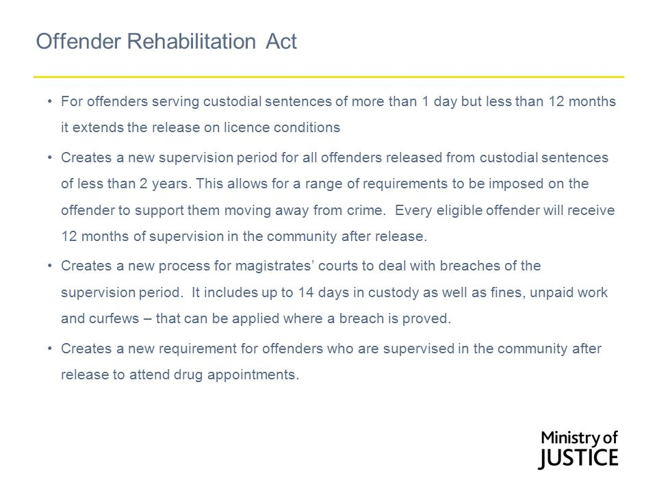 Offender Rehabilitation Act For offenders serving custodial sentences of more than 1 day but less than 12 months it extends the release on licence conditions Creates a new supervision period for all offenders released from custodial sentences of less than 2 years.
