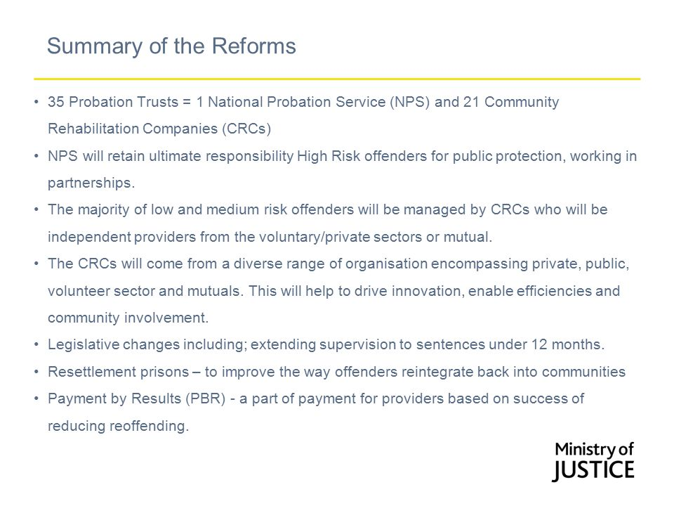 Summary of the Reforms 35 Probation Trusts = 1 National Probation Service (NPS) and 21 Community Rehabilitation Companies (CRCs) NPS will retain ultimate responsibility High Risk offenders for public protection, working in partnerships.