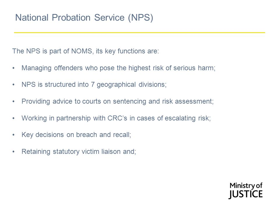 National Probation Service (NPS) The NPS is part of NOMS, its key functions are: Managing offenders who pose the highest risk of serious harm; NPS is structured into 7 geographical divisions; Providing advice to courts on sentencing and risk assessment; Working in partnership with CRC's in cases of escalating risk; Key decisions on breach and recall; Retaining statutory victim liaison and;