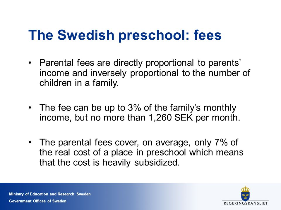 Ministry of Education and Research Sweden Government Offices of Sweden The Swedish preschool: fees Parental fees are directly proportional to parents' income and inversely proportional to the number of children in a family.