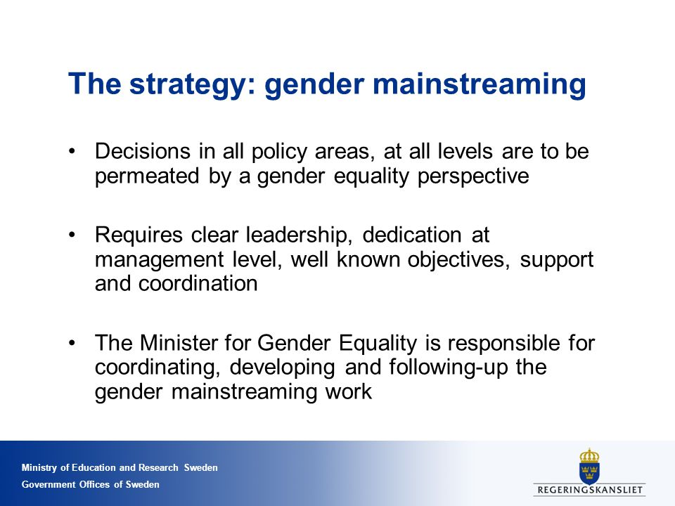 Ministry of Education and Research Sweden Government Offices of Sweden The strategy: gender mainstreaming Decisions in all policy areas, at all levels are to be permeated by a gender equality perspective Requires clear leadership, dedication at management level, well known objectives, support and coordination The Minister for Gender Equality is responsible for coordinating, developing and following-up the gender mainstreaming work