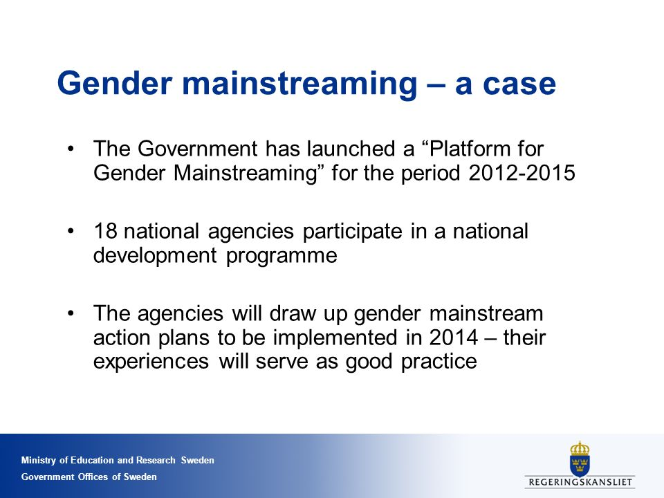 Ministry of Education and Research Sweden Government Offices of Sweden Gender mainstreaming – a case The Government has launched a Platform for Gender Mainstreaming for the period 2012-2015 18 national agencies participate in a national development programme The agencies will draw up gender mainstream action plans to be implemented in 2014 – their experiences will serve as good practice