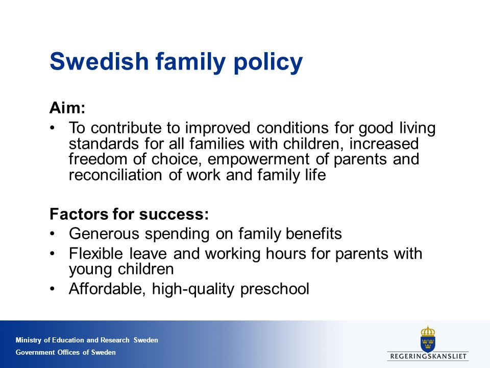 Ministry of Education and Research Sweden Government Offices of Sweden Swedish family policy Aim: To contribute to improved conditions for good living standards for all families with children, increased freedom of choice, empowerment of parents and reconciliation of work and family life Factors for success: Generous spending on family benefits Flexible leave and working hours for parents with young children Affordable, high-quality preschool