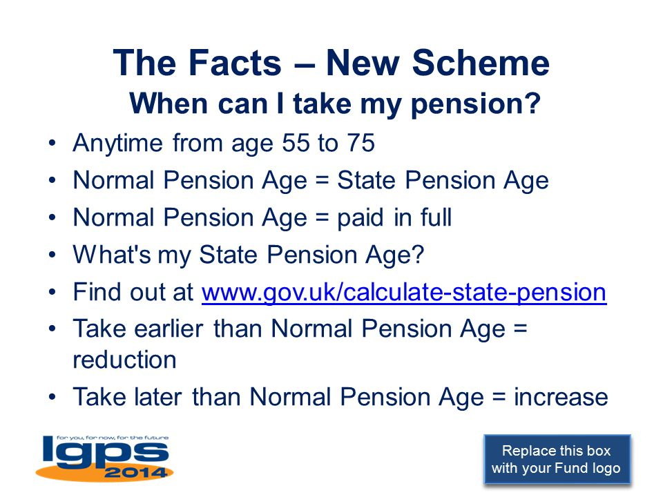 Replace this box with your Fund logo The Facts – New Scheme When can I take my pension.
