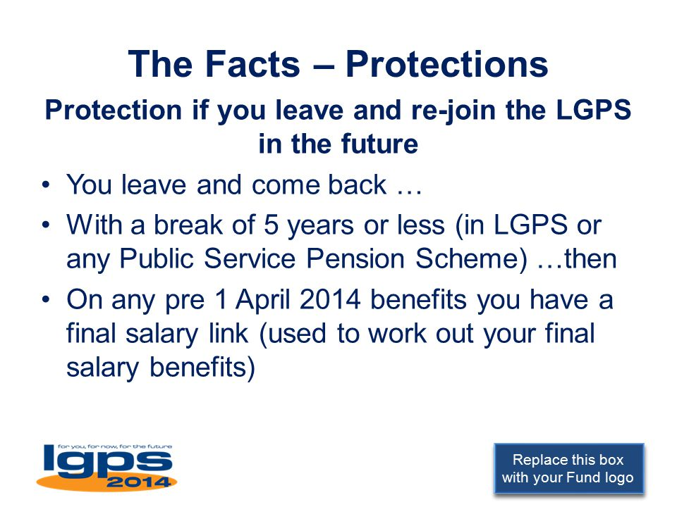 Replace this box with your Fund logo The Facts – Protections Protection if you leave and re-join the LGPS in the future You leave and come back … With a break of 5 years or less (in LGPS or any Public Service Pension Scheme) …then On any pre 1 April 2014 benefits you have a final salary link (used to work out your final salary benefits)