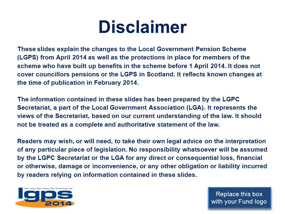 Replace this box with your Fund logo Disclaimer These slides explain the changes to the Local Government Pension Scheme (LGPS) from April 2014 as well as the protections in place for members of the scheme who have built up benefits in the scheme before 1 April 2014.