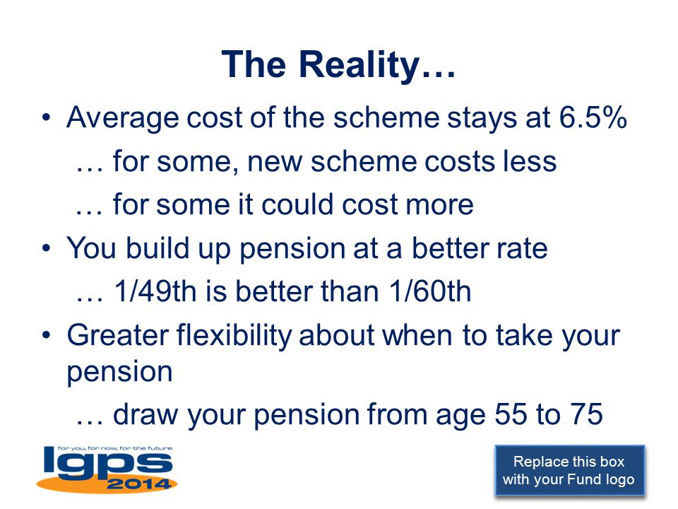 Replace this box with your Fund logo The Reality… Average cost of the scheme stays at 6.5% … for some, new scheme costs less … for some it could cost more You build up pension at a better rate … 1/49th is better than 1/60th Greater flexibility about when to take your pension … draw your pension from age 55 to 75