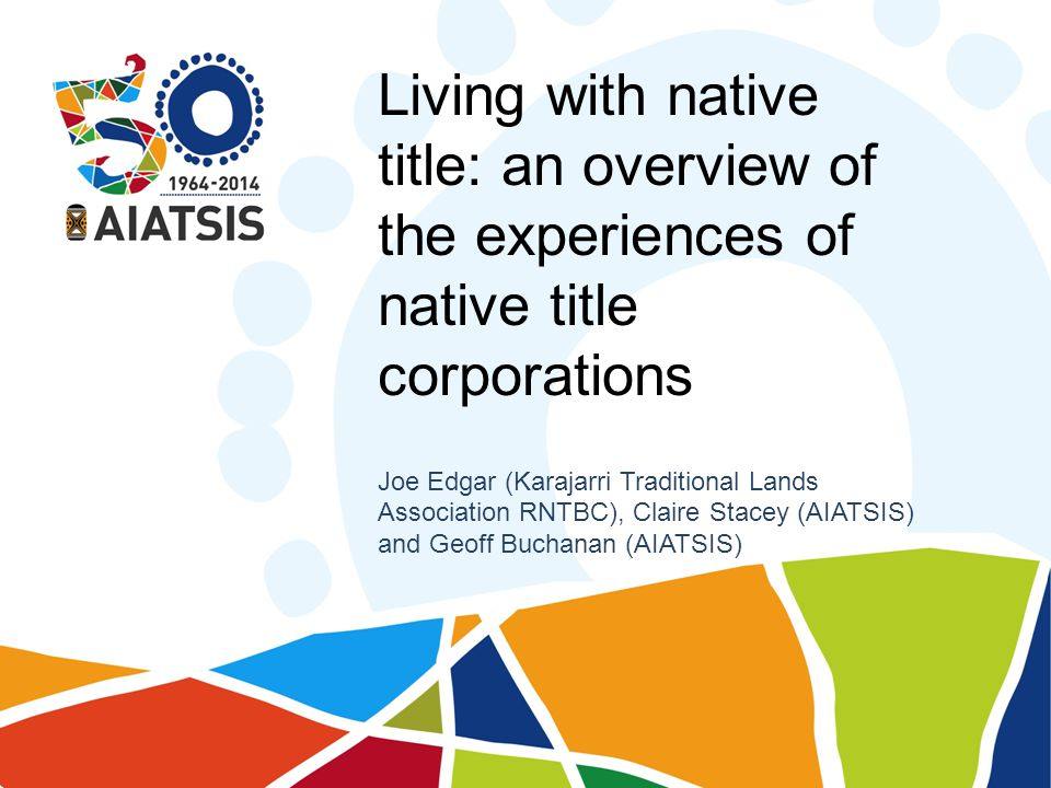 Living with native title: an overview of the experiences of native title corporations Joe Edgar (Karajarri Traditional Lands Association RNTBC), Claire Stacey (AIATSIS) and Geoff Buchanan (AIATSIS)