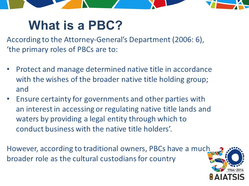 According to the Attorney-General's Department (2006: 6), 'the primary roles of PBCs are to: Protect and manage determined native title in accordance with the wishes of the broader native title holding group; and Ensure certainty for governments and other parties with an interest in accessing or regulating native title lands and waters by providing a legal entity through which to conduct business with the native title holders'.