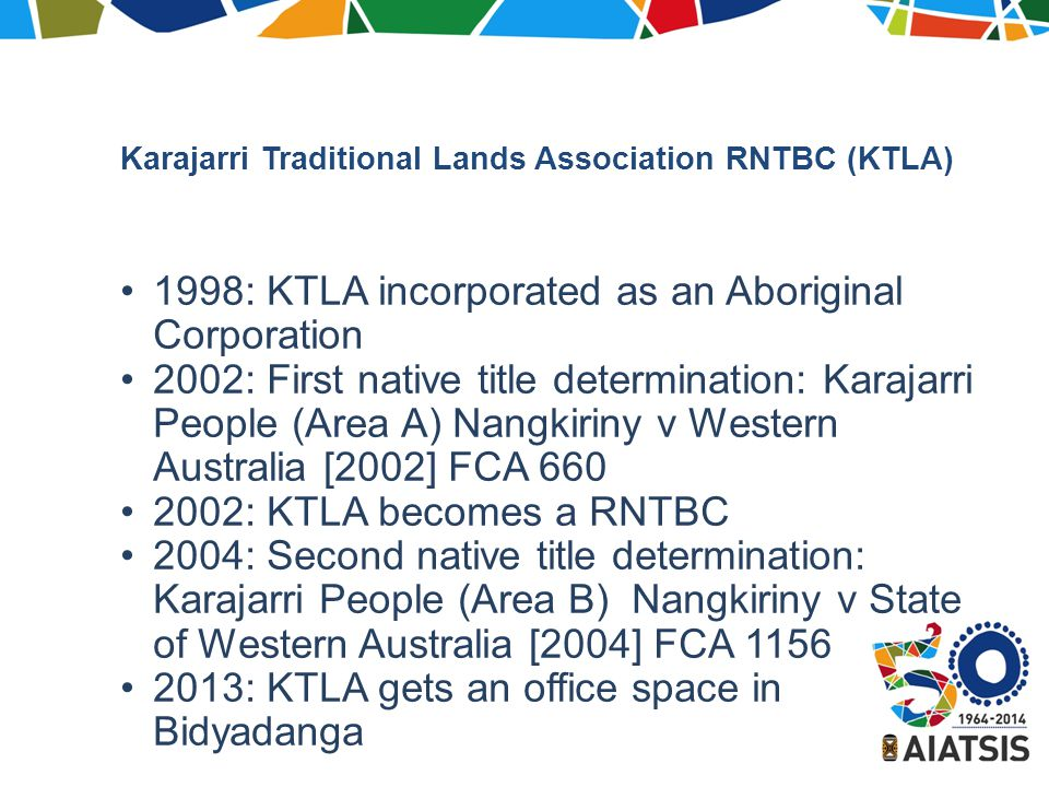 1998: KTLA incorporated as an Aboriginal Corporation 2002: First native title determination: Karajarri People (Area A) Nangkiriny v Western Australia [2002] FCA 660 2002: KTLA becomes a RNTBC 2004: Second native title determination: Karajarri People (Area B) Nangkiriny v State of Western Australia [2004] FCA 1156 2013: KTLA gets an office space in Bidyadanga